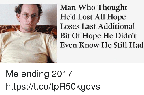 Lost, Girl Memes, and Hope: Man Who Thought  He'd Lost All Hope  Loses Last Additional  Bit Of Hope He Didn't  Even Know He Still Had Me ending 2017 https://t.co/tpR50kgovs