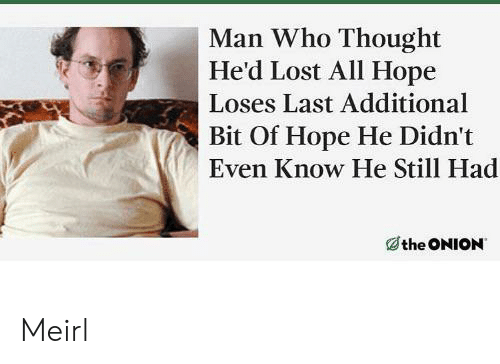 The Onion: Man Who Thought  He'd Lost All Hope  Loses Last Additional  Bit Of Hope He Didn't  Even Know He Still Had  the ONION Meirl