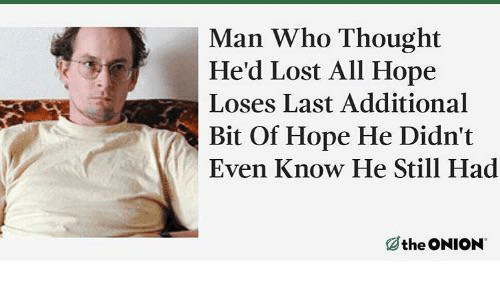 The Onion: Man Who Thought  He'd Lost All Hope  Loses Last Additional  Bit Of Hope He Didn't  Even Know He Still Had  the ONION