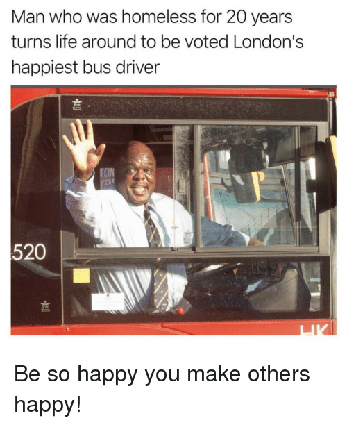 Homeless, Life, and Happy: Man who was homeless for 20 years  turns life around to be voted London's  happiest bus driver  520 Be so happy you make others happy!