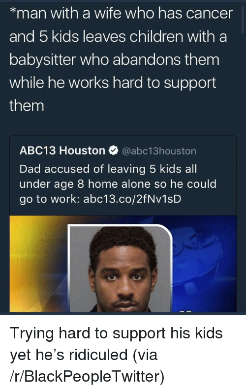 5 Kids: *man with a wife who has cancer  and 5 kids leaves children with a  babysitter who abandons them  while he works hard to support  them  ABC13 Houston @abc13houston  Dad accused of leaving 5 kids all  under age 8 home alone so he could  go to work: abc13.co/2fNv1sD <p>Trying hard to support his kids yet he&rsquo;s ridiculed (via /r/BlackPeopleTwitter)</p>