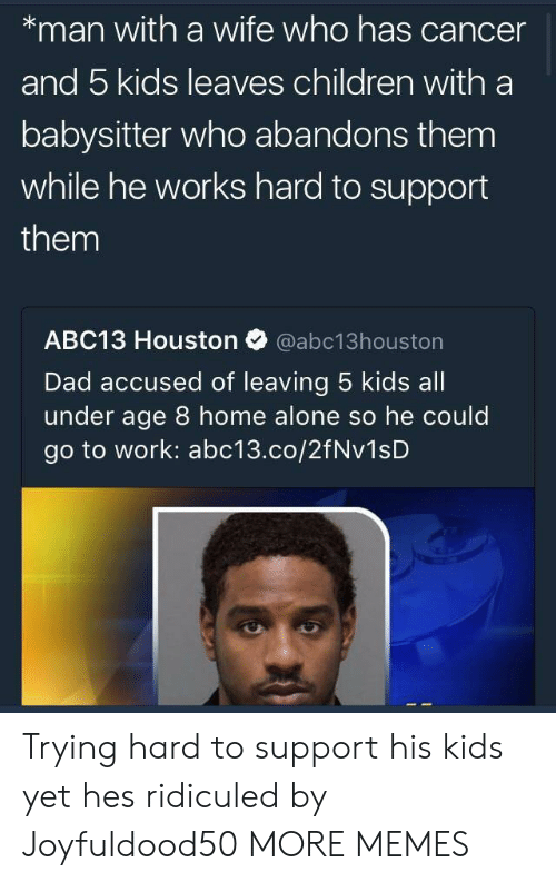 5 Kids: *man with a wife who has cancer  and 5 kids leaves children with a  babysitter who abandons them  while he works hard to support  them  ABC13 Houston Ф @abc13houston  Dad accused of leaving 5 kids all  under age 8 home alone so he could  go to work: abc13.co/2fNv1sD Trying hard to support his kids yet hes ridiculed by Joyfuldood50 MORE MEMES