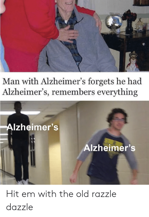 Hit 'Em, Alzheimer's, and Old: Man with Alzheimer's forgets he had  Alzheimer's, remembers everything  Alzheimer's  Alzheimer's Hit em with the old razzle dazzle