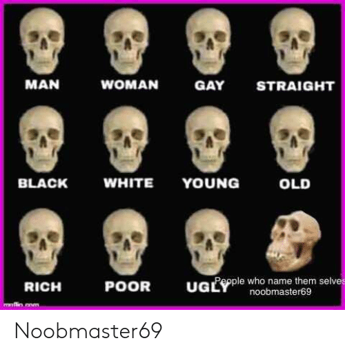 Black, White, and Dank Memes: MAN  WOMAN  GAY  STRAIGHT  WHITE  YOUNG  BLACK  OLD  UGLple who name them selve  POOR  RICH  noobmaster69  nflin.cnm Noobmaster69