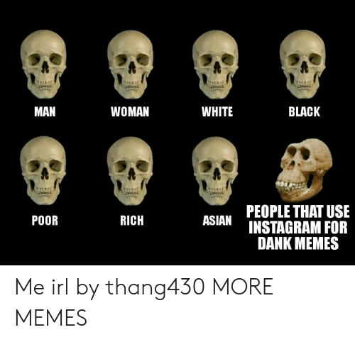 Richness: MAN  WOMAN  WHITE  BLACK  PEOPLE THAT USE  POOR  RICH  SIANINSTAGRAM FOR  DANK MEMES Me irl by thang430 MORE MEMES