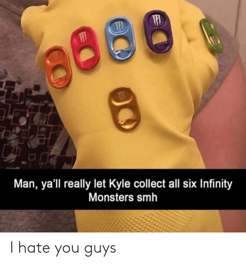 Dank, Smh, and Infinity: Man, ya'll really let Kyle collect all six Infinity  Monsters smh I hate you guys