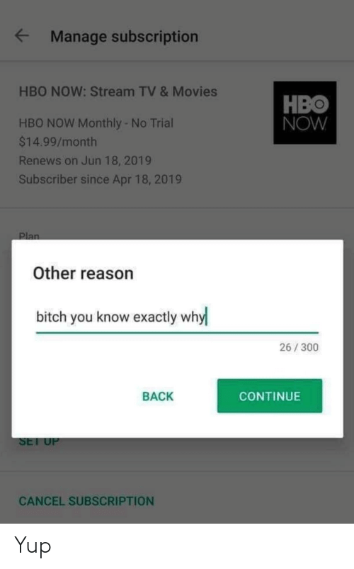 Monthly: Manage subscription  HBO NOW: Stream TV & Movies  HBO  NOW  HBO NOW Monthly - No Trial  $14.99/month  Renews on Jun 18, 2019  Subscriber since Apr 18, 2019  Plan  Other reason  bitch you know exactly why  26/300  BACK  CONTINUE  SET UP  CANCEL SUBSCRIPTION Yup