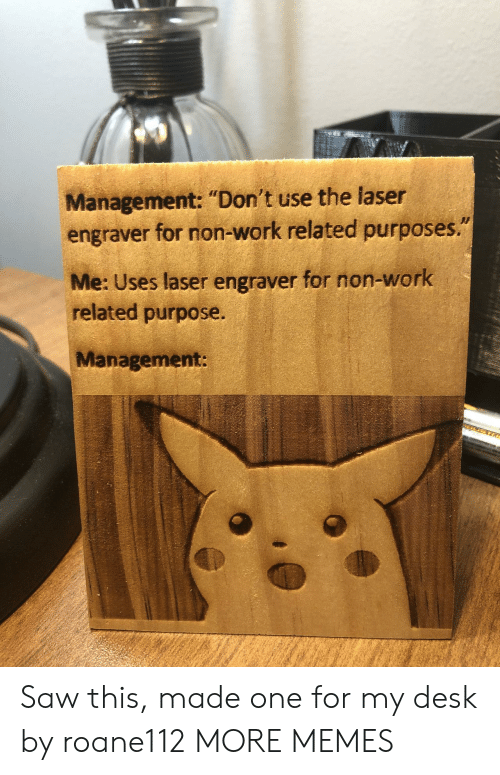 "laser: Management: ""Don't use the laser  engraver for non-work related purposes.""  Me: Uses laser engraver for non-work  related purpose.  Management: Saw this, made one for my desk by roane112 MORE MEMES"
