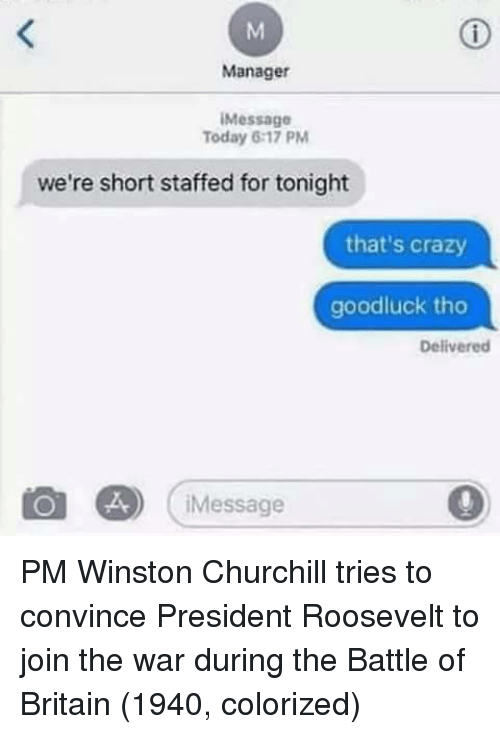 Crazy, Today, and Britain: Manager  Message  Today 6:17 PM  we're short staffed for tonight  that's crazy  goodluck tho  Delivered  Message PM Winston Churchill tries to convince President Roosevelt to join the war during the Battle of Britain (1940, colorized)