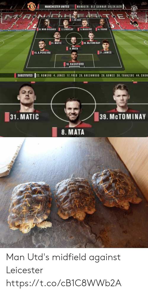 Memes, Manchester United, and Live: MANC  MANCHESTER UNITED  MANAGER: OLE GUNNAR SOLSKJAER  UNILO  OOA Y SINGLE ONE OF US&LOVES ALEX FER  MUTV  T E  LIVE  1. DE GEA  TP COM  29. WAN-BISSAKA  1RAPP  2. LINDELOF  5. MAGUIRE  18. YOUNG  APP  ISRSSTa  31. MATIC  39. MCTOMINAY  8. MATA  15. A.PEREIRA  21.JAMES  10. RASHFORD  SUBSTITUTES  22. ROMERO 4. JONES 17. FRED 26. GREENWOOD 28, GOMES 38. TUANZEBE 44. CHON   31. MATIC  39. MCTOMINAY  8. MATA Man Utd's midfield against Leicester https://t.co/cB1C8WWb2A