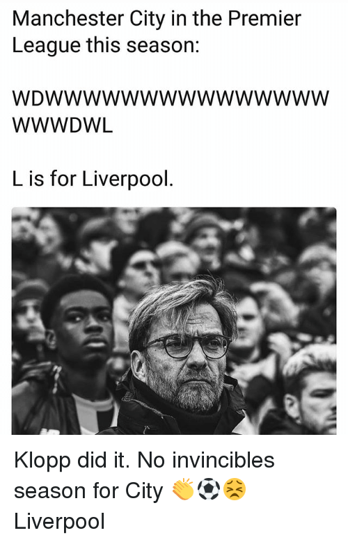Memes, Premier League, and Liverpool F.C.: Manchester City in the Premier  League this seasor:  WDWWwwwwwwwwwwwwW  WWWDWL  L is for Liverpool Klopp did it. No invincibles season for City 👏⚽️😣 Liverpool