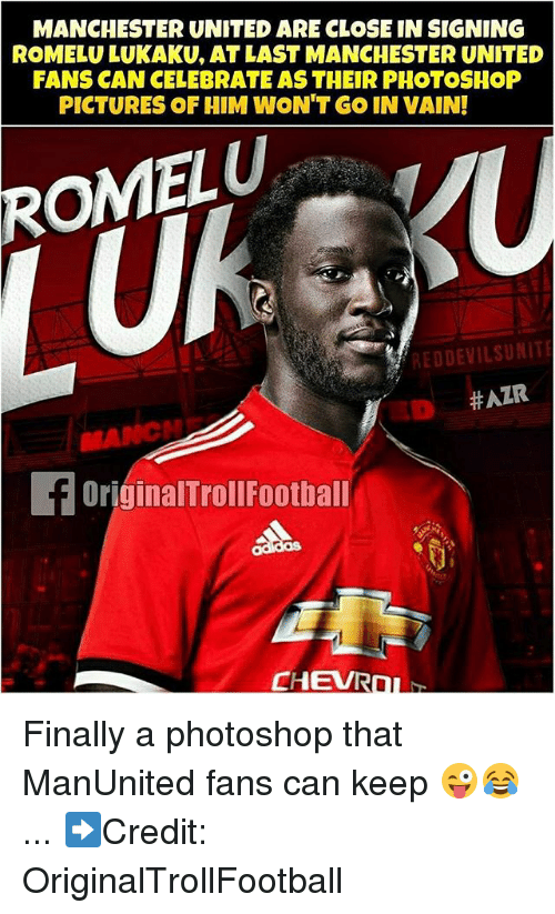 Memes, Photoshop, and Manchester United: MANCHESTER UNITED ARE CLOSE IN SIGNING  ROMELU LUKAKU, AT LAST MANCHESTER UNITED  FANS CAN CELEBRATE AS THEIR PHOTOSHOP  PICTURES OF HIM WON'T GO IN VAIN!  ROMELU  REDDEVILSUNIT  ミD #AZR  ED  OriginalTrollFootball  CHEVRO Finally a photoshop that ManUnited fans can keep 😜😂 ... ➡️Credit: OriginalTrollFootball