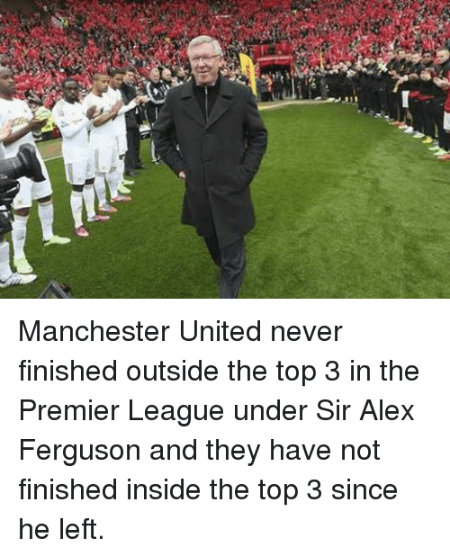 Memes, Premier League, and Manchester United: Manchester United never finished outside the top 3 in the Premier League under Sir Alex Ferguson and they have not finished inside the top 3 since he left.