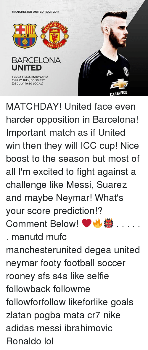Adidas, Barcelona, and Football: MANCHESTER UNITED TOUR 2017  CHES  FC B  UNITE  BARCELONA  UNITED  FEDEX FIELD, MARYLAND  THU 27 JULY, 00:30 BST  (26 JULY, 19:30 LOCAL)  CHEURO MATCHDAY! United face even harder opposition in Barcelona! Important match as if United win then they will ICC cup! Nice boost to the season but most of all I'm excited to fight against a challenge like Messi, Suarez and maybe Neymar! What's your score prediction!? Comment Below! ❤️🔥👹 . . . . . . manutd mufc manchesterunited degea united neymar footy football soccer rooney sfs s4s like selfie followback followme followforfollow likeforlike goals zlatan pogba mata cr7 nike adidas messi ibrahimovic Ronaldo lol