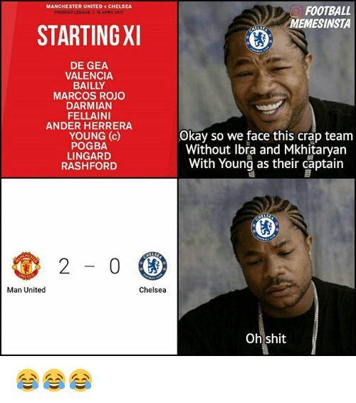 Chelsea, Football, and Memes: MANCHESTER UNITED v CHELSEA  FOOTBALL  PREMIE  15 APRIL 2017  MEMESINSTA  STARTINGXI  DE GEA  VALENCIA.  BAILLY  MARCOS ROJO  DARMIAN  FELLAINI  ANDER HERRERA  Okay so we face this crap team  YOUNG (c)  POGBA  Without Ibra and Mkhitaryan  LINGARD  With Young as their captain  RASHFORD  Chelsea  Man United  Oh shit 😂😂😂