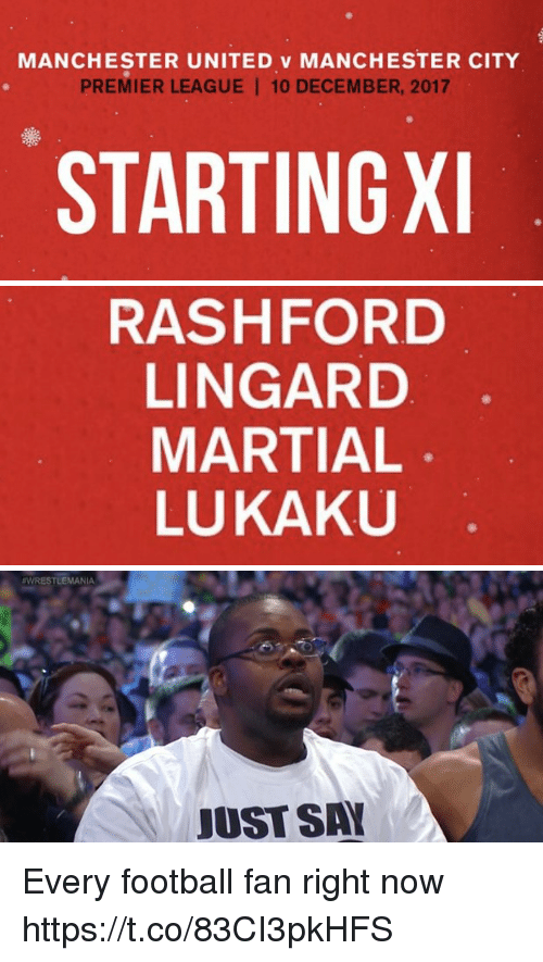 Football, Memes, and Premier League: MANCHESTER UNITED v MANCHESTER CITY  PREMIER LEAGUE 10 DECEMBER, 2017  STARTINGX   RASHFORD  LINGARD  MARTIAL  LUKAKU   WRESTLEMANIA  JUST SA Every football fan right now https://t.co/83CI3pkHFS