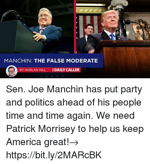 America, Party, and Politics: MANCHIN: THE FALSE MODERATE  BY HARLAN HILL  DAILY CALLER Sen. Joe Manchin has put party and politics ahead of his people time and time again. We need Patrick Morrisey to help us keep America great!→ https://bit.ly/2MARcBK