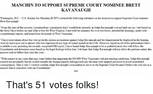 """Facts, Fbi, and Life: MANCHIN TO SUPPORT SUPREME COURT NOMINEE BRETT  KAVANAUGH  Washington, D.C. -U.S. Senator Joe Manchin (D-WV) released the following statement on his decision to support Supreme Court nominee  Brett Kavanaugh.  From the start of this process, I promised my constituents that I would look seriously at Judge Kavanaugh's record and cast my vote based on  the facts I have before me and what is best for West Virginia. I met with the nominee for over two hours, attended his hearings, spoke with  constitutional experts, and heard from thousands of West Virginians.  """"I have reservations about this vote given the serious accusations against Judge Kavanaugh and the temperament he displayed in the hearing.  And my heart goes out to anyone who has experienced any type of sexual assault in their life. However, based on all of the information I have  available to me, including the recently completed FBI report, I have found Judge Kavanaugh to be a qualified jurist who will follow the  Constitution and determine cases based on the legal findings before him. I do hope that Judge Kavanaugh wil not allow the partisan nature this  process took to follow him onto the court.  With respect to any cases that may come before him impacting the 800,000 West Virginians with pre-existing conditions, Judge Kavanaugh  assured me personally that he would consider the human impacts and approach any decision with surgical precision to avoid unintended  consequences. That is why I voted to confirm Judge Kavanaugh's nomination to serve on the Supreme Court because I believe he will rule in a  manner that is consistent with our Constitution That's 51 votes folks!"""