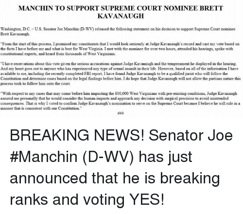 """Facts, Fbi, and Life: MANCHIN TO SUPPORT SUPREME COURT NOMINEE BRETT  KAVANAUGH  Washington, D.C. -U.S. Senator Joe Manchin (D-WV) released the following statement on his decision to support Supreme Court nominee  Brett Kavanaugh.  From the start of this process, I promised my constituents that I would look seriously at Judge Kavanaugh's record and cast my vote based on  the facts I have before me and what is best for West Virginia. I met with the nominee for over two hours, attended his hearings, spoke with  constitutional experts, and heard from thousands of West Virginians.  """"I have reservations about this vote given the serious accusations against Judge Kavanaugh and the temperament he displayed in the hearing.  And my heart goes out to anyone who has experienced any type of sexual assault in their life. However, based on all of the information I have  available to me, including the recently completed FBI report, I have found Judge Kavanaugh to be a qualified jurist who will follow the  Constitution and determine cases based on the legal findings before him. I do hope that Judge Kavanaugh wil not allow the partisan nature this  process took to follow him onto the court.  With respect to any cases that may come before him impacting the 800,000 West Virginians with pre-existing conditions, Judge Kavanaugh  assured me personally that he would consider the human impacts and approach any decision with surgical precision to avoid unintended  consequences. That is why I voted to confirm Judge Kavanaugh's nomination to serve on the Supreme Court because I believe he will rule in a  manner that is consistent with our Constitution BREAKING NEWS!  Senator Joe #Manchin (D-WV) has just announced that he is breaking ranks and voting YES!"""