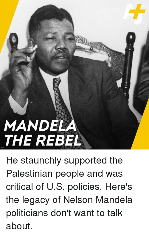 Nelson Mandela: MANDELA  THE REBEL He staunchly supported the Palestinian people and was critical of U.S. policies. Here's the legacy of Nelson Mandela politicians don't want to talk about.