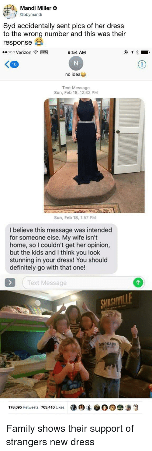 mandi: Mandi Miller O  et. @bbyrmandi  Syd accidentally sent pics of her dress  to the wrong number and this was their  response  ·.000 Verizon令MPM  9:54 AM  no idea  Text Message  Sun, Feb 18, 12:33 PM  Sun, Feb 18, 1:57 PM  I believe this message was intended  for someone else. My wife isn't  home, so I couldn't get her opinion,  but the kids and I think you look  stunning in your dress! You should  definitely go with that one!  Text Message  DINOSAUR  19  178,095 Retweets 703,410 Likes墮  6-00e Family shows their support of strangers new dress