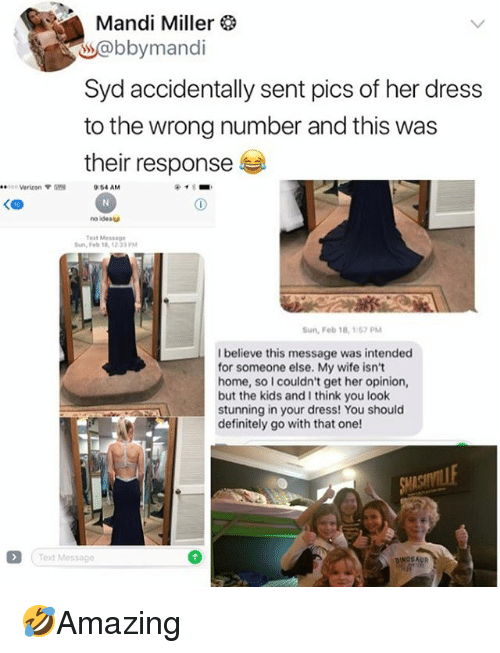 mandi: Mandi Miller  s@bbymandi  Syd accidentally sent pics of her dress  to the wrong number and this was  their response  ee:  c Verizon  :54 AM  KCD  no ideat  Test Mes5  Sun, Feb 18,1233 PM  Sun, Fob 18, 157PM  I believe this message was intended  for someone else. My wife isnt  home, so I couldn't get her opinion,  but the kids and I think you loolk  stunning in your dress! You should  definitely go with that one!  Text Message 🤣Amazing