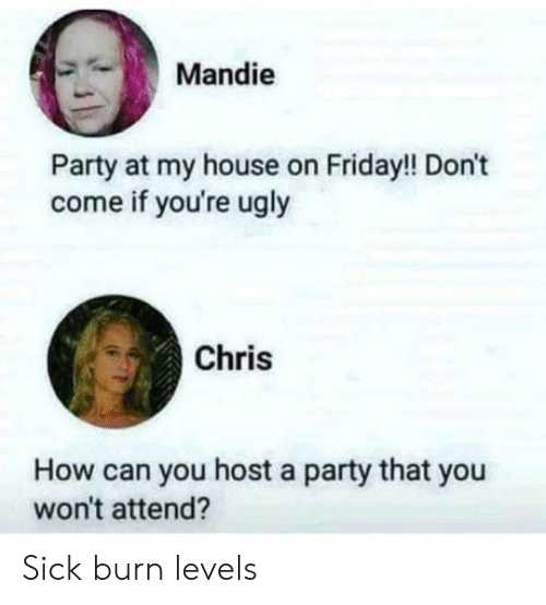 Friday, My House, and Party: Mandie  Party at my house on Friday!! Don't  come if you're ugly  Chris  How can you host a party that you  won't attend? Sick burn levels