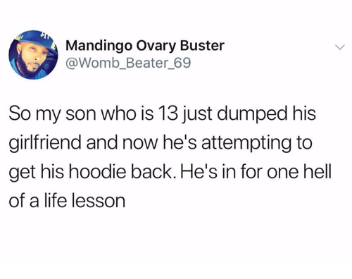 Life Lesson: Mandingo Ovary Buster  @Womb_Beater 69  So my son who is 13 just dumped his  girlfriend and now he's attempting to  get his hoodie back. He's in for one hell  of a life lesson
