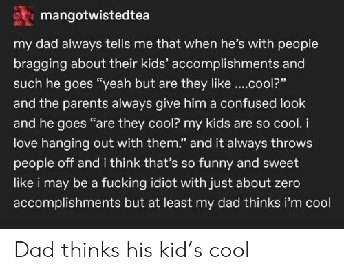 """Confused, Dad, and Fucking: mangotwistedtea  my dad always tells me that when he's with people  bragging about their kids' accomplishments and  such he goes """"yeah but are they like..cool?""""  and the parents always give him a confused look  and he goes """"are they cool? my kids are so cool. i  love hanging out with them."""" and it always throws  people off and i think that's so funny and sweet  like i may be a fucking idiot with just about zero  accomplishments but at least my dad thinks i'm cool Dad thinks his kid's cool"""