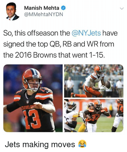 Nfl, Browns, and Jets: Manish Mehta  @MMehtaNYDN  So, this offseason the @NYJets have  signed the top QB, RB and WR from  the 2016 Browns that went 1-15.  LEVEL Jets making moves 😂