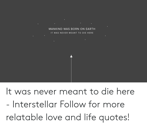 Interstellar: MANKIND WAS BORN ON EARTH  IT WAS NEVER MEANT TO DIE HERE It was never meant to die here  - Interstellar   Follow for more relatable love and life quotes!