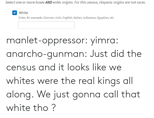 full: manlet-oppressor: yimra:   anarcho-gunman:  Just did the census and it looks like we whites were the real kings all along.   We just gonna call that white tho ?