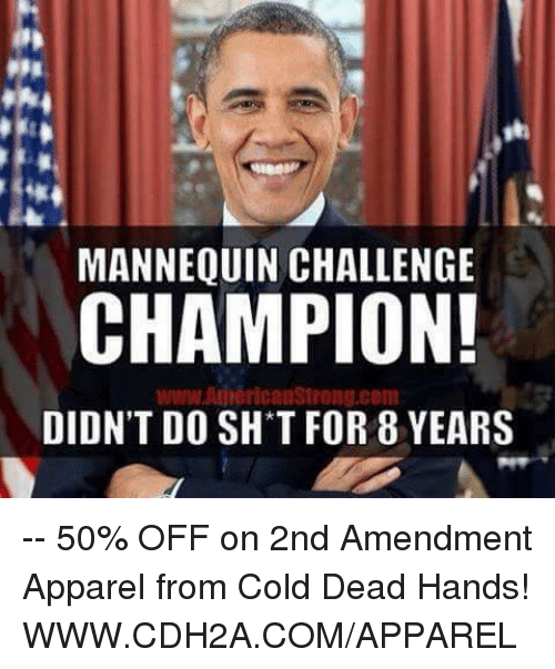 Mannequin Challenge: MANNEQUIN CHALLENGE  CHAMPION!  www AnnericanStrong.com  DIDN'T DO SH T FOR 8 YEARS -- 50% OFF on 2nd Amendment Apparel from Cold Dead Hands! WWW.CDH2A.COM/APPAREL