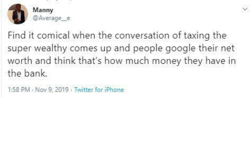 How Much: Manny  @Average_e  Find it comical when the conversation of taxing the  super wealthy comes up and people google their net  worth and think that's how much money they have in  the bank.  1:58 PM Nov 9, 2019 . Twitter for iPhone