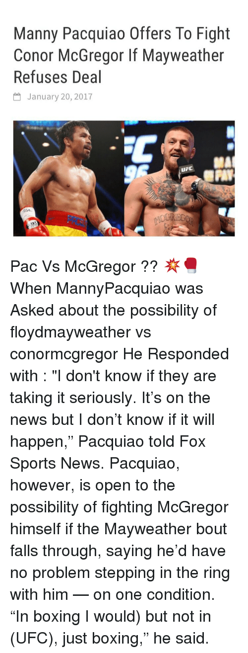 """manny pacquiao: Manny Pacquiao Offers To Fight  Conor McGregor If Mayweather  Refuses Deal  January 20, 2017  uF Pac Vs McGregor ?? 💥🥊 When MannyPacquiao was Asked about the possibility of floydmayweather vs conormcgregor He Responded with : """"I don't know if they are taking it seriously. It's on the news but I don't know if it will happen,"""" Pacquiao told Fox Sports News. Pacquiao, however, is open to the possibility of fighting McGregor himself if the Mayweather bout falls through, saying he'd have no problem stepping in the ring with him — on one condition. """"In boxing I would) but not in (UFC), just boxing,"""" he said."""