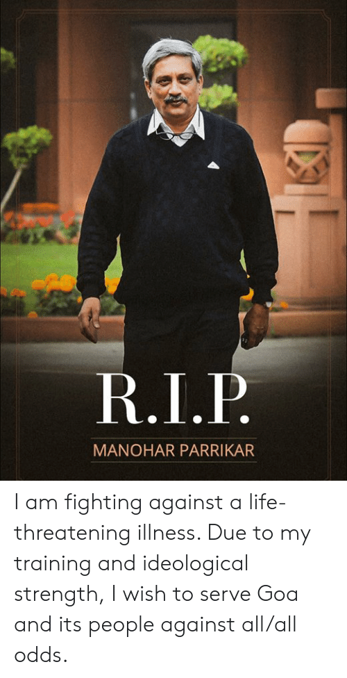 Life, Memes, and 🤖: MANOHAR PARRIKAR I am fighting against a life-threatening illness. Due to my training and ideological strength, I wish to serve Goa and its people against all/all odds.