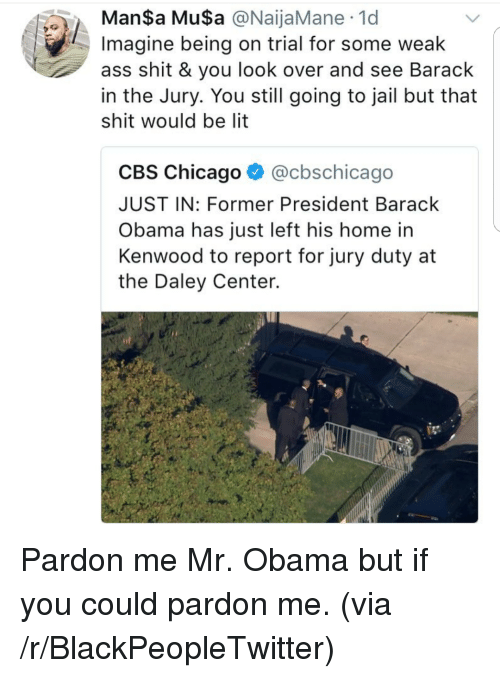 Ass, Blackpeopletwitter, and Chicago: ManSa MuSa @NaijaMane 1d  Imagine being on trial for some weak  ass shit & you look over and see Barack  in the Jury. You still going to jail but that  shit would be lit  CBS Chicago ^ @cbschicago  JUST IN: Former President Barack  Obama has just left his home in  Kenwood to report for jury duty at  the Daley Center. <p>Pardon me Mr. Obama but if you could pardon me. (via /r/BlackPeopleTwitter)</p>