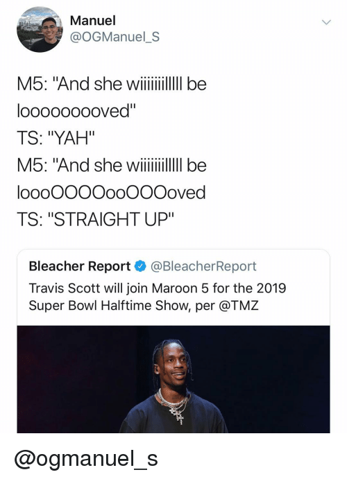 "Super Bowl, Travis Scott, and Yah: Manuel  @OGManuel_S  M5: And she wii  looooooooved""  TS: ""YAH""  loooOOOOooOOOoved  TS: ""STRAIGHT UP""  Bleacher Report @BleacherReport  Travis Scott will join Maroon 5 for the 2019  Super Bowl Halftime Show, per @TMZ @ogmanuel_s"