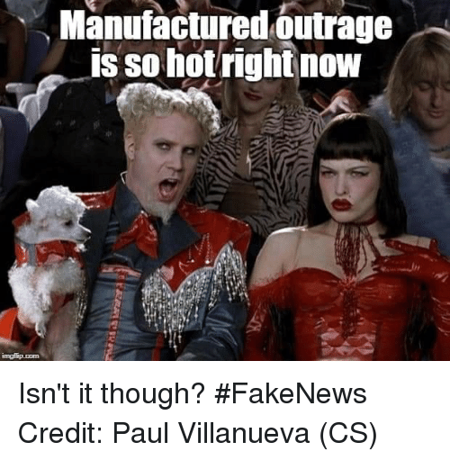 Memes, 🤖, and Paul: Manufactured outrage  is so hotrightnow Isn't it though? #FakeNews  Credit: Paul Villanueva (CS)