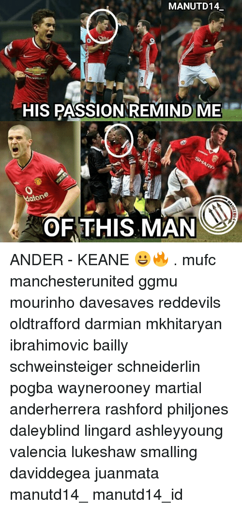 Memes, Martial, and 🤖: MANUTD 14  HISPASSIONNREMIND ME  aton  OF THIS MAN ANDER - KEANE 😀🔥 . mufc manchesterunited ggmu mourinho davesaves reddevils oldtrafford darmian mkhitaryan ibrahimovic bailly schweinsteiger schneiderlin pogba waynerooney martial anderherrera rashford philjones daleyblind lingard ashleyyoung valencia lukeshaw smalling daviddegea juanmata manutd14_ manutd14_id