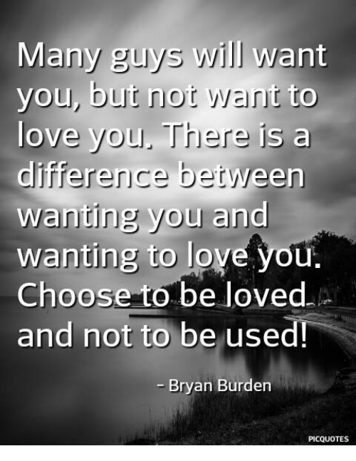 Love, Memes, and 🤖: Many guys will want  you, bu  l a  t nor Want to  ove you. There is  difference between  wanting you and  wanting to love you.  Choose to be loved.  and not to be used  Bryan Burden  PICQUOTES