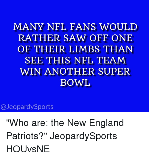 "England, Jeopardy, and New England Patriots: MANY NFL FANS WOULD  RATHER SAW OFF ONE  OF THEIR LIMBS THAN  SEE THIS NFL TEAM  WIN ANOTHER SUPER  BOWL  @Jeopardy Sports ""Who are: the New England Patriots?"" JeopardySports HOUvsNE"