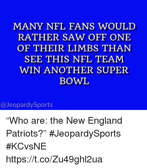 "New England Patriots: MANY NFL FANS WOULD  RATHER SAW OFF ONE  OF THEIR LIMBS THAN  SEE THIS NFL TEAM  WIN ANOTHER SUPER  BOWL  @JeopardySports ""Who are: the New England Patriots?"" #JeopardySports #KCvsNE https://t.co/Zu49ghl2ua"