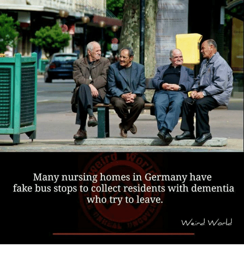 Fake, Memes, and Weird: Many nursing homes in Germany have  fake bus stops to collect residents with dementia  who try to leave.  Weird Worle