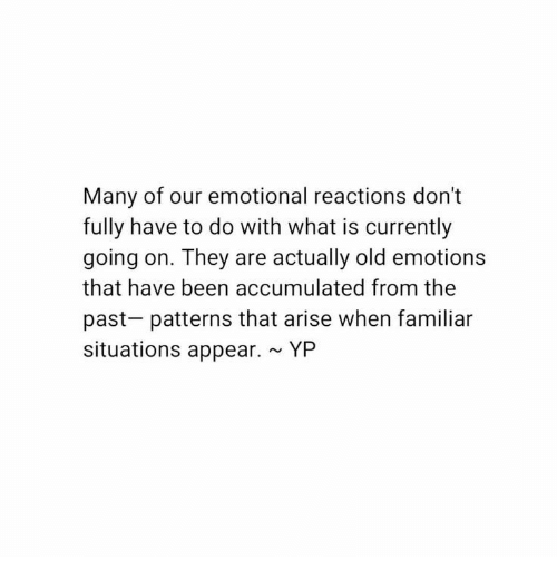 What Is, Old, and Been: Many of our emotional reactions don't  fully have to do with what is currently  going on. They are actually old emotions  that have been accumulated from the  past patterns that arise when familiar  situations appear.YP