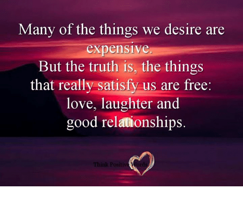 Love, Memes, and Relationships: Many of the things we desire are  expensive  But the truth is, the things  that really satisfy us are free  love, laughter and  good relationships.