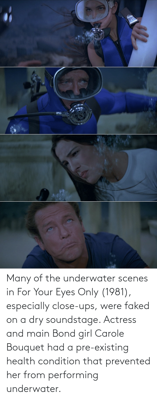 bond: Many of the underwater scenes in For Your Eyes Only (1981), especially close-ups, were faked on a dry soundstage. Actress and main Bond girl Carole Bouquet had a pre-existing health condition that prevented her from performing underwater.