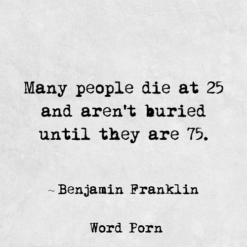 Porn, Word, and Buried: Many people die at 25  and aren't buried  until they are 75.  Benjamin Pranklin  Word Porn