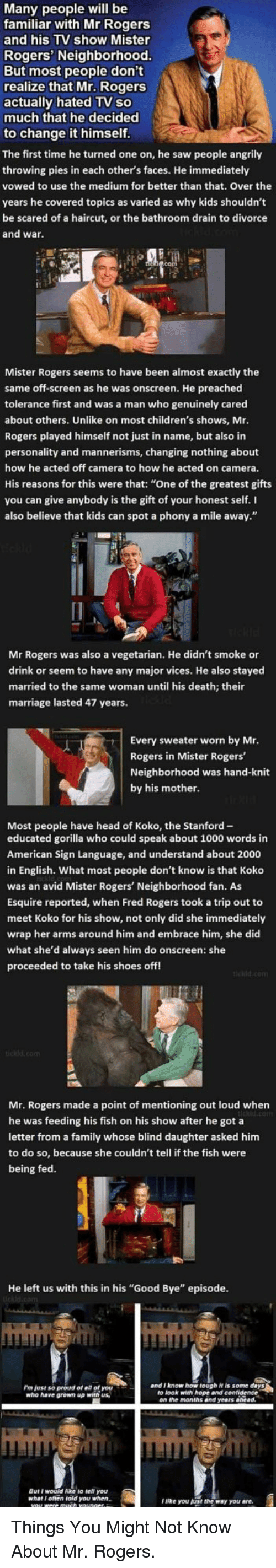 "fred rogers: Many people will be  familiar with Mr Rogers  and his TV show Mister  Rogers' Neighborhood  But most people don't  realize that Mr. Rogers  actually hated TV so  much that he decided  to change it himself  The first time he turned one on, he saw people angrily  throwing pies in each other's faces. He immediately  vowed to use the medium for better than that. Over the  years he covered topics as varied as why kids shouldn't  be scared of a haircut, or the bathroom drain to divorce  and wa  Mister Rogers seems to have been almost exactly the  same off-screen as he was onscreen. He preached  tolerance first and was a man who genuinely cared  about others. Unlike on most children's shows, Mr  Rogers played himself not just in name, but also in  personality and mannerisms, changing nothing about  how he acted off camera to how he acted on camera.  His reasons for this were that: ""One of the greatest gifts  you can give anybody is the gift of your honest self. I  also believe that kids can spot a phony a mile away.""  Rogers was also a vegetarian. He didn't smoke or  drink or seem to have any major vices. He also stayed  married to the same woman until his death; their  marriage lasted 47 years.  Every sweater worn by Mr  Rogers in Mister Rogers  Neighborhood was hand-knit  by his mother  Most people have head of Koko, the Stanford-  educated gorilla who could speak about 1000 words in  American Sign Language, and understand about 2000  in English. What most people don't know is that Koko  was an avid Mister Rogers' Neighborhood fan. As  Esquire reported, when Fred Rogers took a trip out to  meet Koko for his show, not only did she immediately  wrap her arms around him and embrace him, she did  what she'd always seen him do onscreen: she  proceeded to take his shoes off  Mr. Rogers made a point of mentioning out loud when  e was feeding his fish on his show after he got a  letter from a family whose blind daughter asked him  to do so, because she couldn't tell if the fish were  being fed.  He left us with this in his ""Good Bye"" episode.  I'm just so proud of all of you  who have grown up with us,  and I know how tough it is some days  to look with hope and confidence  But I would ke to tell you  what I often told you when  lNke you just the way you are. <p>Things You Might Not Know About Mr. Rogers.</p>"