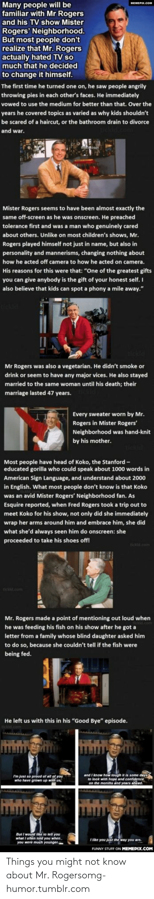 "fred rogers: Many people will be  familiar with Mr Rogers  MEMEPEX.COM  and his TV show Mister  Rogers' Neighborhood.  But most people don't  realize that Mr. Rogers  actually hated TV so  much that he decided  to change it himself.  The first time he turned one on, he saw people angrily  throwing pies in each other's faces. He immediately  vowed to use the medium for better than that. Over the  years he covered topics as varied as why kids shouldn't  be scared of a haircut, or the bathroom drain to divorce  and war.  Mister Rogers seems to have been almost exactly the  same off-screen as he was onscreen. He preached  tolerance first and was a man who genuinely cared  about others. Unlike on most children's shows, Mr.  Rogers played himself not just in name, but also in  personality and mannerisms, changing nothing about  how he acted off camera to how he acted on camera.  His reasons for this were that: ""One of the greatest gifts  you can give anybody is the gift of your honest self. I  also believe that kids can spot a phony a mile away.""  Mr Rogers was also a vegetarian. He didn't smoke or  drink or seem to have any major vices. He also stayed  married to the same woman until his death; their  marriage lasted 47 years.  Every sweater worn by Mr.  Rogers in Mister Rogers'  Neighborhood was hand-knit  by his mother.  Most people have head of Koko, the Stanford -  educated gorilla who could speak about 1000 words in  American Sign Language, and understand about 2000  in English. What most people don't know is that Koko  was an avid Mister Rogers' Neighborhood fan. As  Esquire reported, when Fred Rogers took a trip out to  meet Koko for his show, not only did she immediately  wrap her arms around him and embrace him, she did  what she'd always seen him do onscreen: she  proceeded to take his shoes off!  tickld.com  tickd.com  Mr. Rogers made a point of mentioning out loud when  he was feeding his fish on his show after he got a  letter from a family whose blind daughter asked him  to do so, because she couldn't tell if the fish were  being fed.  He left us with this in his ""Good Bye"" episode.  and I know how tough it is some days  to look with hope and confidence  on the months and years ahead.  Im just se preud of all of you  who have grown up with us,  But I would ke to tell you  what I often told you when.  you were much younger.  I like you just the way you are.  FUNNY STUFF ON MEMEPIX.COM Things you might not know about Mr. Rogersomg-humor.tumblr.com"